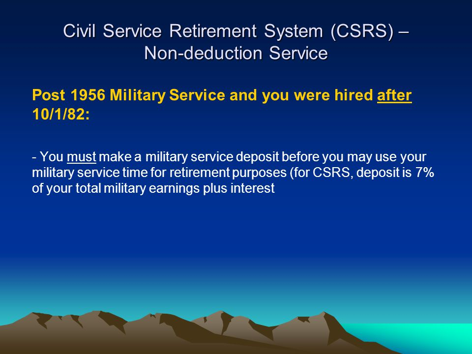 Civil Service Retirement System (CSRS) – Non-deduction Service Post 1956 Military Service and you were hired after 10/1/82: - You must make a military service deposit before you may use your military service time for retirement purposes (for CSRS, deposit is 7% of your total military earnings plus interest