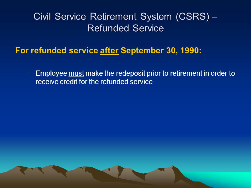 Civil Service Retirement System (CSRS) – Refunded Service For refunded service after September 30, 1990: –Employee must make the redeposit prior to retirement in order to receive credit for the refunded service