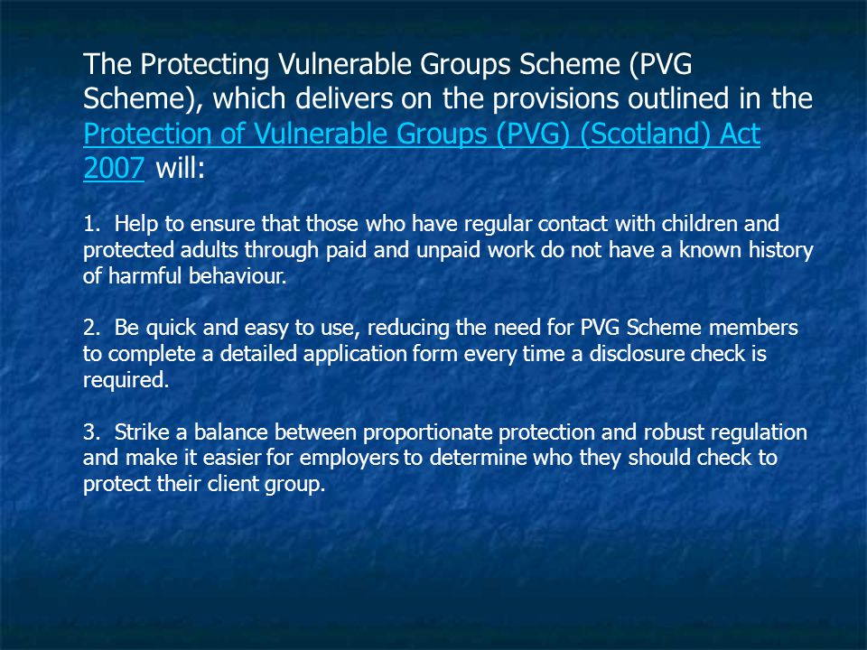The Protecting Vulnerable Groups Scheme (PVG Scheme), which delivers on the provisions outlined in the Protection of Vulnerable Groups (PVG) (Scotland) Act 2007 will: 1.