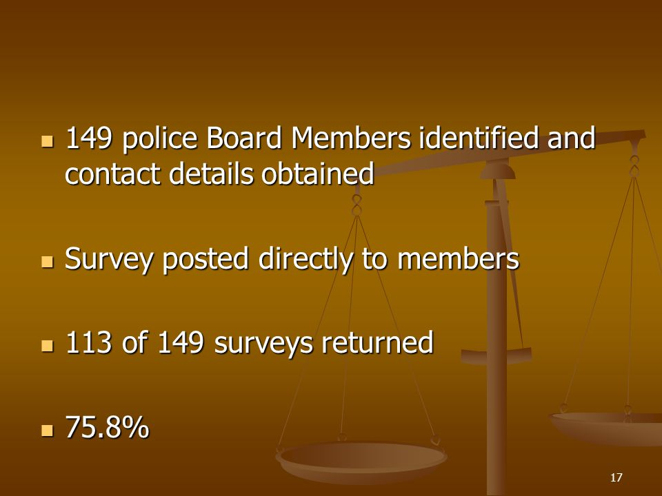 149 police Board Members identified and contact details obtained 149 police Board Members identified and contact details obtained Survey posted directly to members Survey posted directly to members 113 of 149 surveys returned 113 of 149 surveys returned 75.8% 75.8% 17