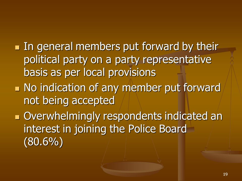 In general members put forward by their political party on a party representative basis as per local provisions In general members put forward by their political party on a party representative basis as per local provisions No indication of any member put forward not being accepted No indication of any member put forward not being accepted Overwhelmingly respondents indicated an interest in joining the Police Board (80.6%) Overwhelmingly respondents indicated an interest in joining the Police Board (80.6%) 19