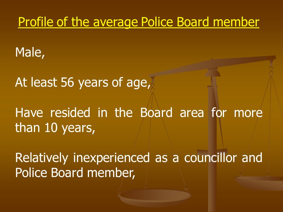 Profile of the average Police Board member Male, At least 56 years of age, Have resided in the Board area for more than 10 years, Relatively inexperienced as a councillor and Police Board member,
