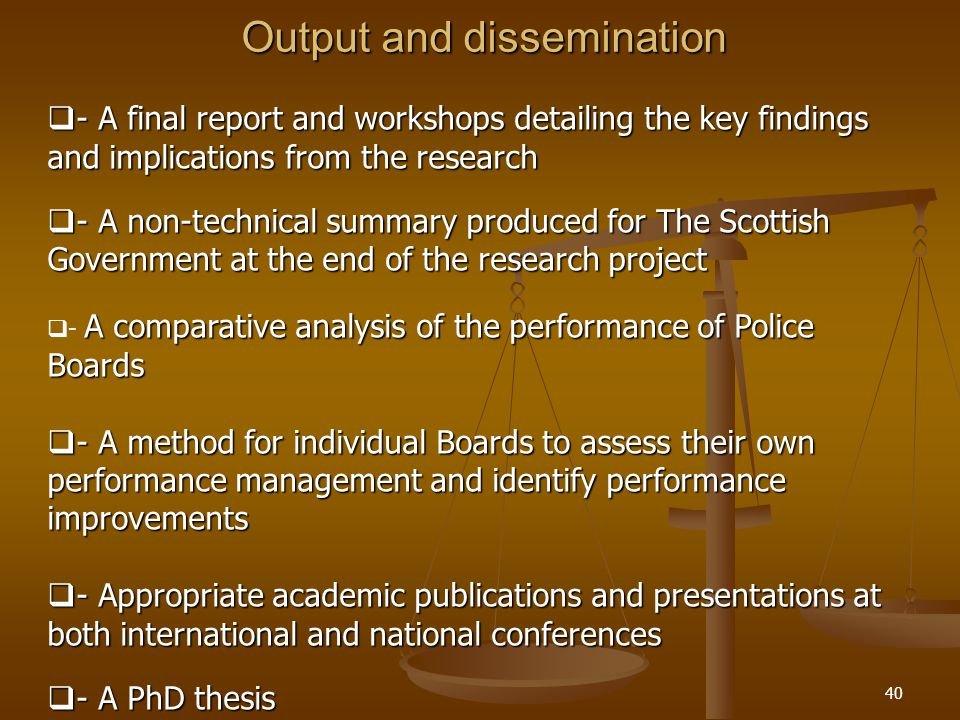 40 Output and dissemination  - A final report and workshops detailing the key findings and implications from the research  - A non-technical summary produced for The Scottish Government at the end of the research project A comparative analysis of the performance of Police Boards  - A comparative analysis of the performance of Police Boards  - A method for individual Boards to assess their own performance management and identify performance improvements  - Appropriate academic publications and presentations at both international and national conferences  - A PhD thesis