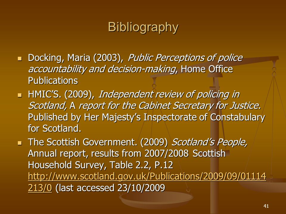 Bibliography Docking, Maria (2003), Public Perceptions of police accountability and decision-making, Home Office Publications Docking, Maria (2003), Public Perceptions of police accountability and decision-making, Home Office Publications HMIC'S.