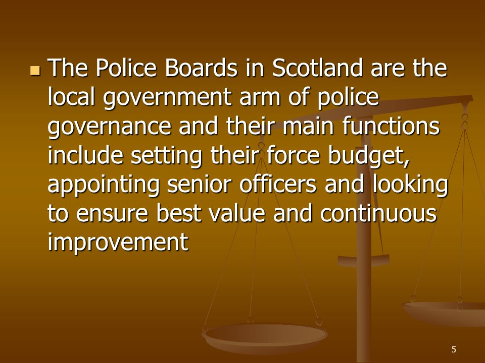 Police Boards Police Boards in Scotland comprise solely of locally elected councillors.