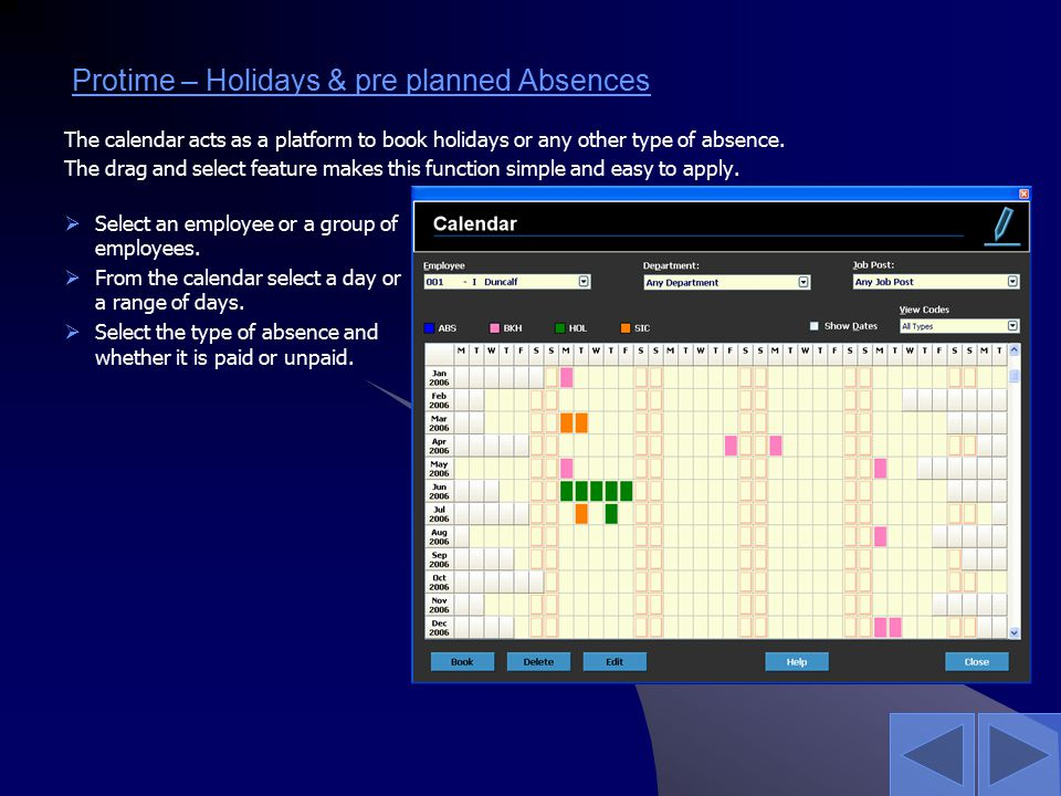 Protime – Holidays & pre planned Absences The calendar acts as a platform to book holidays or any other type of absence. The drag and select feature m