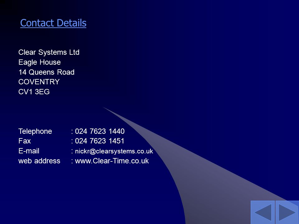 Contact Details Clear Systems Ltd Eagle House 14 Queens Road COVENTRY CV1 3EG Telephone : 024 7623 1440 Fax : 024 7623 1451 E-mail : nickr@clearsystems.co.uk web address: www.Clear-Time.co.uk