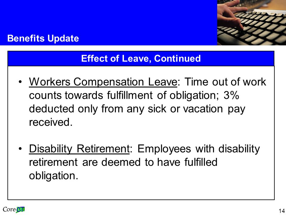 14 Benefits Update Effect of Leave, Continued Workers Compensation Leave: Time out of work counts towards fulfillment of obligation; 3% deducted only from any sick or vacation pay received.