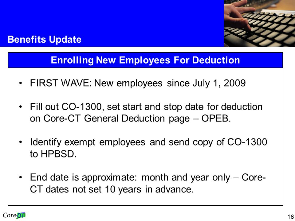 16 Benefits Update Enrolling New Employees For Deduction FIRST WAVE: New employees since July 1, 2009 Fill out CO-1300, set start and stop date for deduction on Core-CT General Deduction page – OPEB.