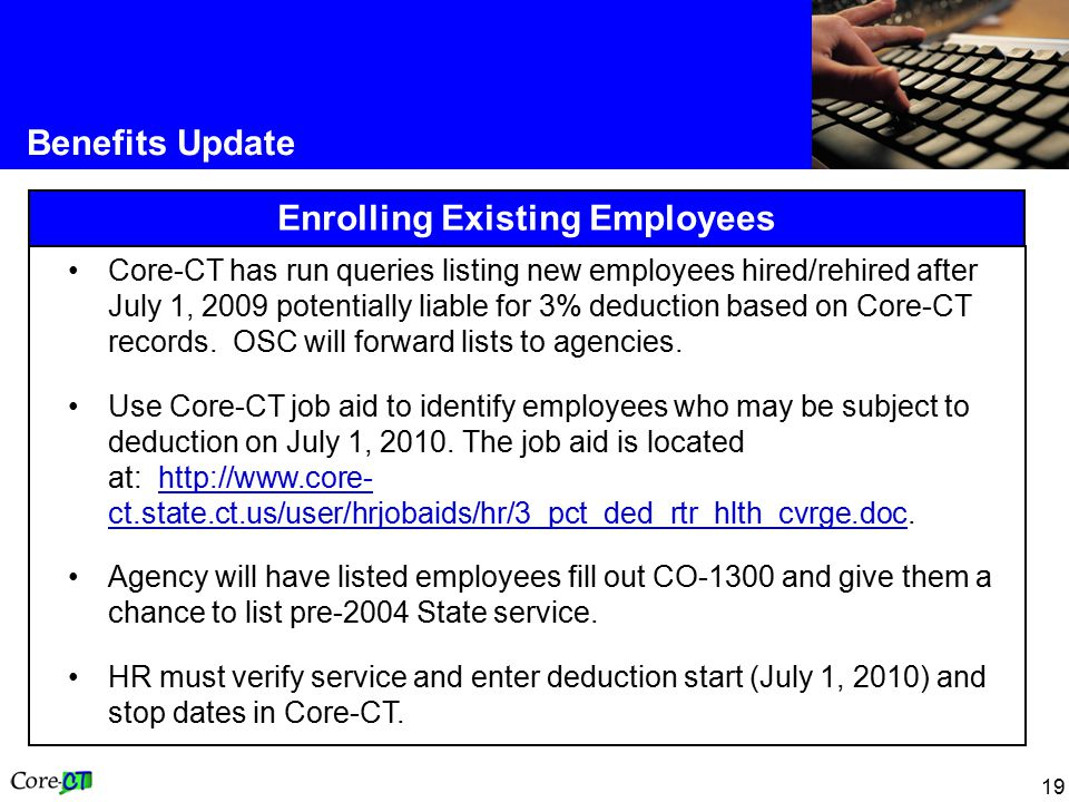 19 Benefits Update Enrolling Existing Employees Core-CT has run queries listing new employees hired/rehired after July 1, 2009 potentially liable for 3% deduction based on Core-CT records.