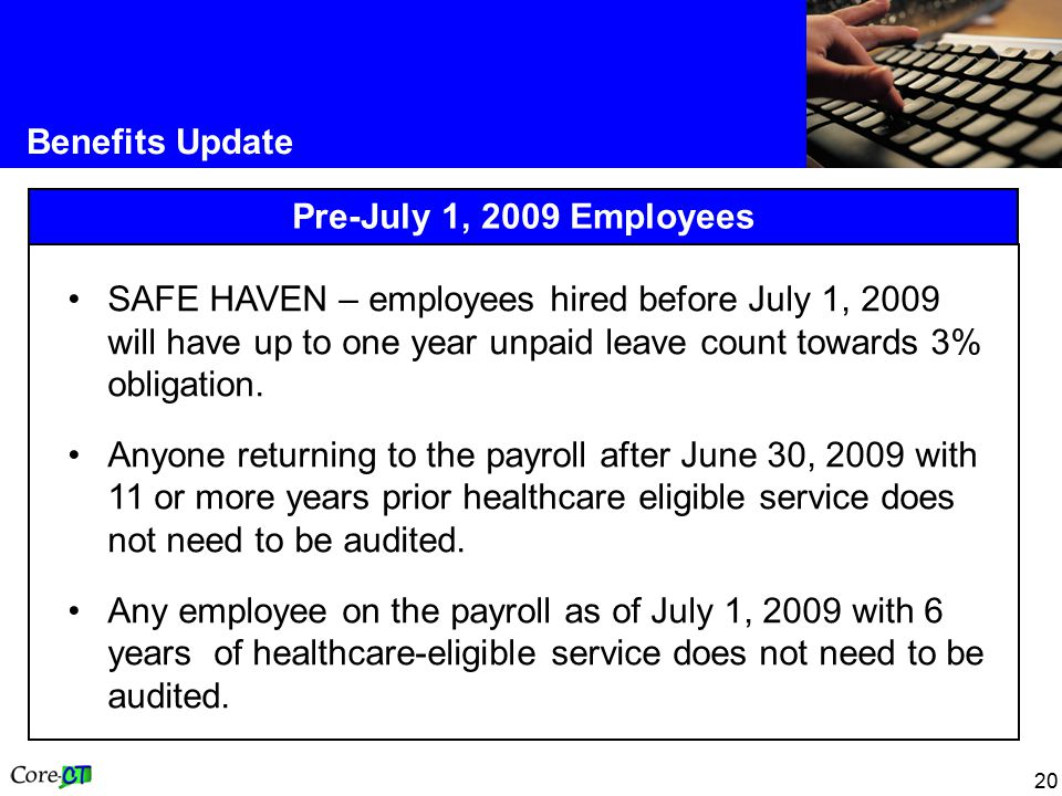 20 Benefits Update Pre-July 1, 2009 Employees SAFE HAVEN – employees hired before July 1, 2009 will have up to one year unpaid leave count towards 3% obligation.