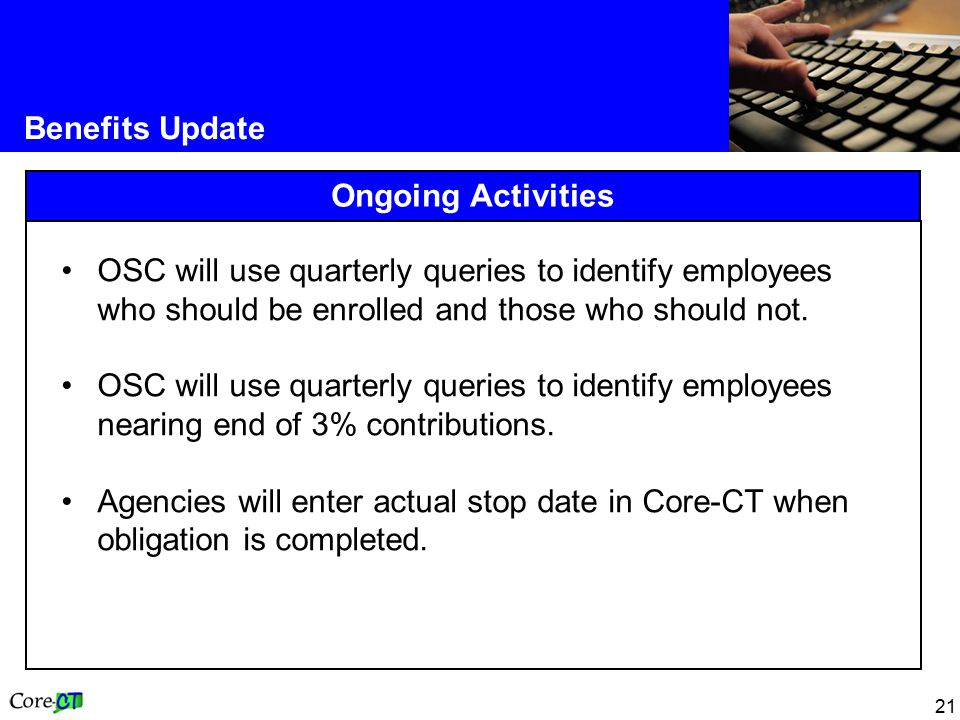 21 Benefits Update Ongoing Activities OSC will use quarterly queries to identify employees who should be enrolled and those who should not.