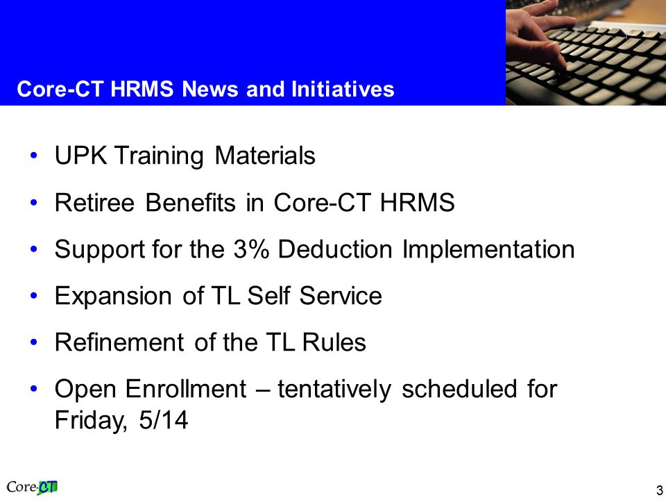 3 Core-CT HRMS News and Initiatives UPK Training Materials Retiree Benefits in Core-CT HRMS Support for the 3% Deduction Implementation Expansion of TL Self Service Refinement of the TL Rules Open Enrollment – tentatively scheduled for Friday, 5/14