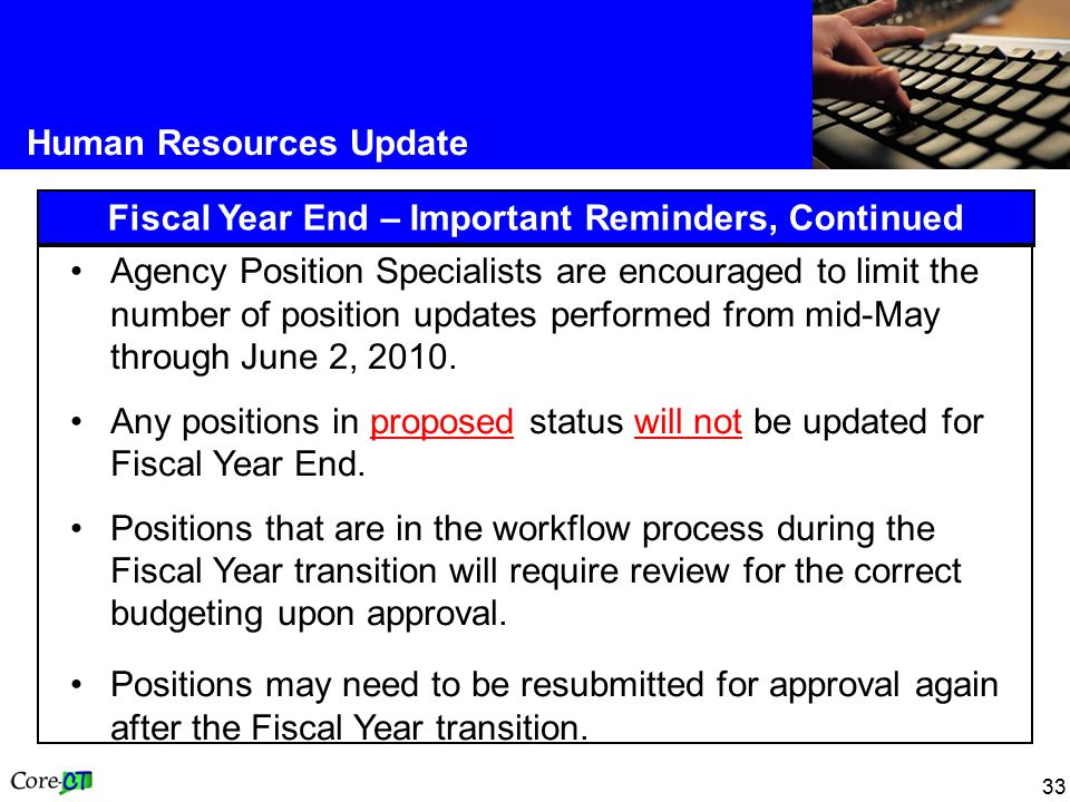 33 Human Resources Update Fiscal Year End – Important Reminders, Continued Agency Position Specialists are encouraged to limit the number of position updates performed from mid-May through June 2, 2010.