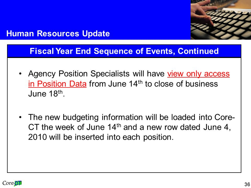 36 Human Resources Update Fiscal Year End Sequence of Events, Continued Agency Position Specialists will have view only access in Position Data from June 14 th to close of business June 18 th.