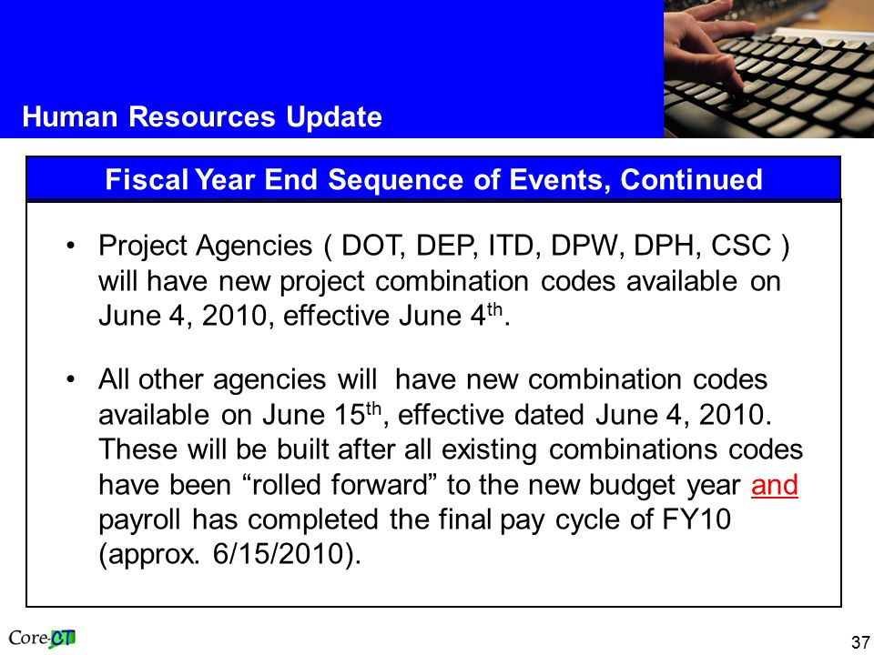 37 Human Resources Update Fiscal Year End Sequence of Events, Continued Project Agencies ( DOT, DEP, ITD, DPW, DPH, CSC ) will have new project combination codes available on June 4, 2010, effective June 4 th.