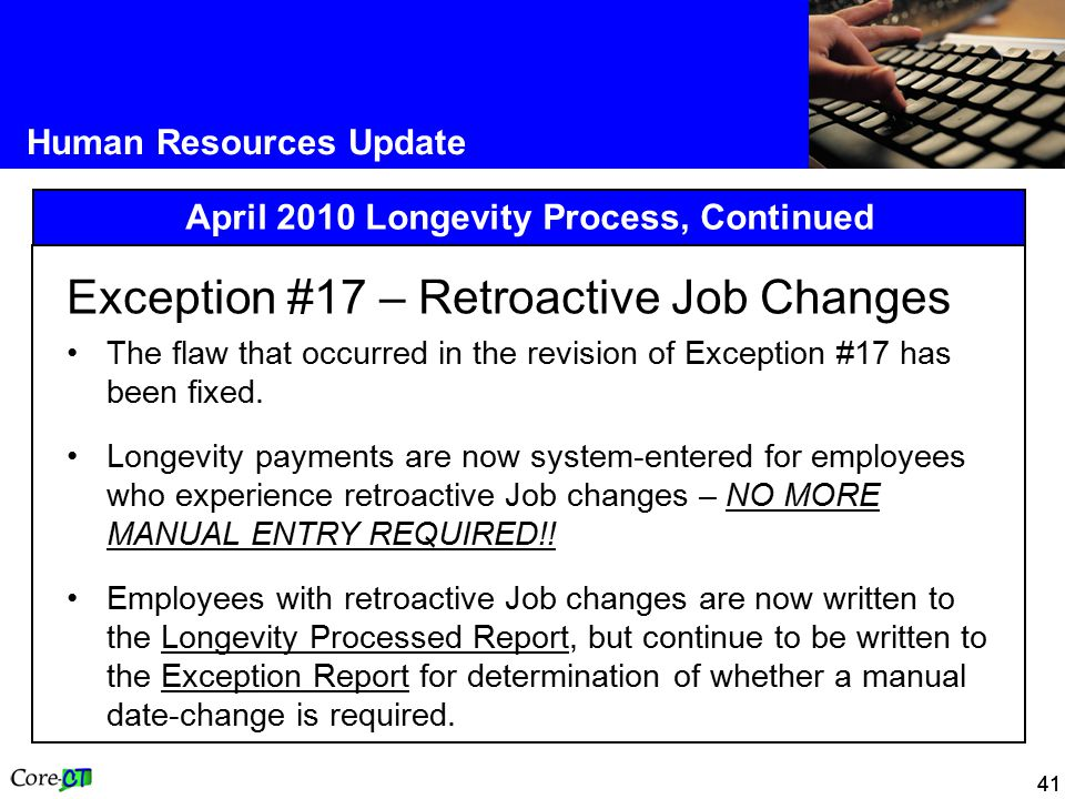 41 Human Resources Update April 2010 Longevity Process, Continued Exception #17 – Retroactive Job Changes The flaw that occurred in the revision of Exception #17 has been fixed.