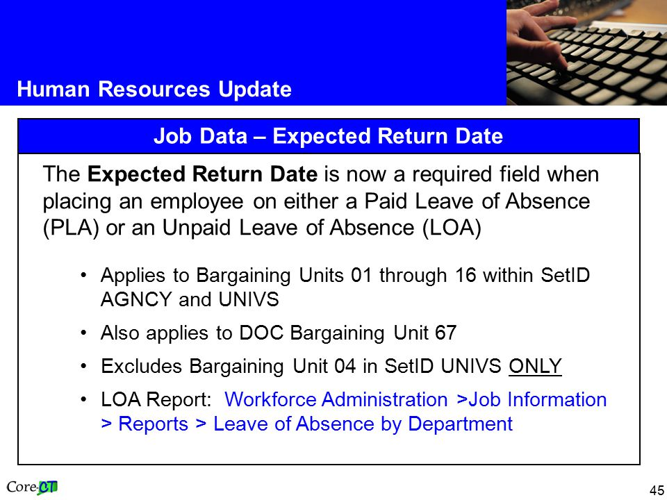 45 Human Resources Update Job Data – Expected Return Date The Expected Return Date is now a required field when placing an employee on either a Paid Leave of Absence (PLA) or an Unpaid Leave of Absence (LOA) Applies to Bargaining Units 01 through 16 within SetID AGNCY and UNIVS Also applies to DOC Bargaining Unit 67 Excludes Bargaining Unit 04 in SetID UNIVS ONLY LOA Report: Workforce Administration >Job Information > Reports > Leave of Absence by Department