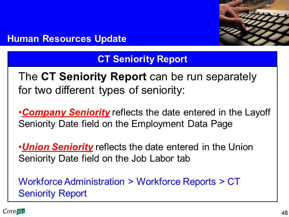 46 Human Resources Update CT Seniority Report The CT Seniority Report can be run separately for two different types of seniority: Company Seniority reflects the date entered in the Layoff Seniority Date field on the Employment Data Page Union Seniority reflects the date entered in the Union Seniority Date field on the Job Labor tab Workforce Administration > Workforce Reports > CT Seniority Report