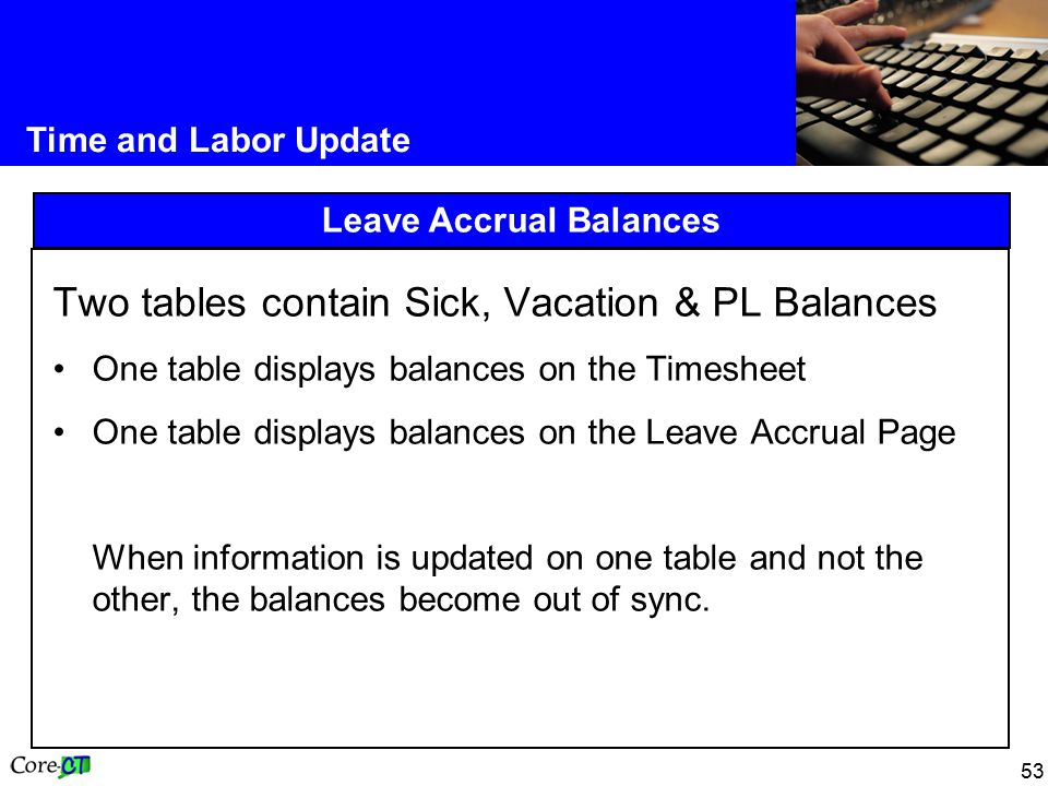 53 Time and Labor Update Leave Accrual Balances Two tables contain Sick, Vacation & PL Balances One table displays balances on the Timesheet One table displays balances on the Leave Accrual Page When information is updated on one table and not the other, the balances become out of sync.