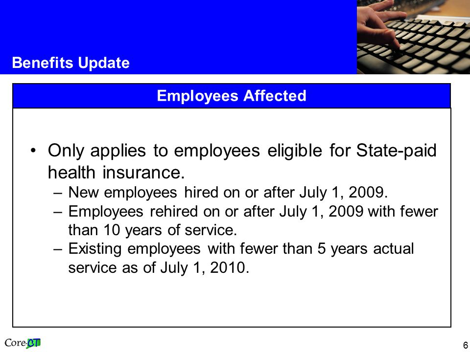 6 Benefits Update Employees Affected Only applies to employees eligible for State-paid health insurance.