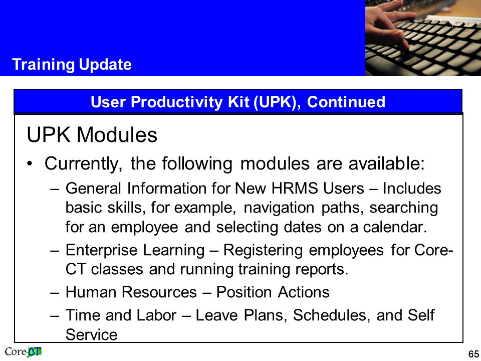 65 Training Update User Productivity Kit (UPK), Continued UPK Modules Currently, the following modules are available: –General Information for New HRMS Users – Includes basic skills, for example, navigation paths, searching for an employee and selecting dates on a calendar.