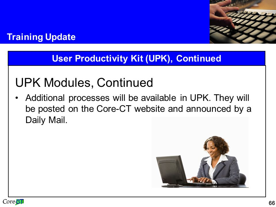 66 Training Update User Productivity Kit (UPK), Continued UPK Modules, Continued Additional processes will be available in UPK.
