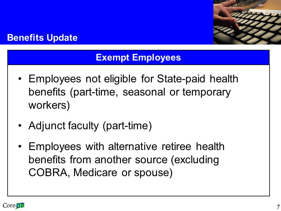 7 Benefits Update Exempt Employees Employees not eligible for State-paid health benefits (part-time, seasonal or temporary workers) Adjunct faculty (part-time) Employees with alternative retiree health benefits from another source (excluding COBRA, Medicare or spouse)