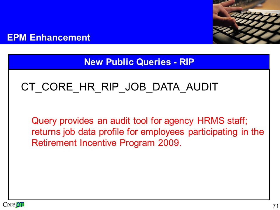 71 EPM Enhancement New Public Queries - RIP CT_CORE_HR_RIP_JOB_DATA_AUDIT Query provides an audit tool for agency HRMS staff; returns job data profile for employees participating in the Retirement Incentive Program 2009.