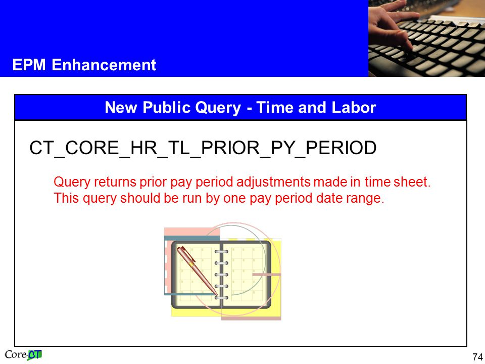 74 EPM Enhancement New Public Query - Time and Labor CT_CORE_HR_TL_PRIOR_PY_PERIOD Query returns prior pay period adjustments made in time sheet.