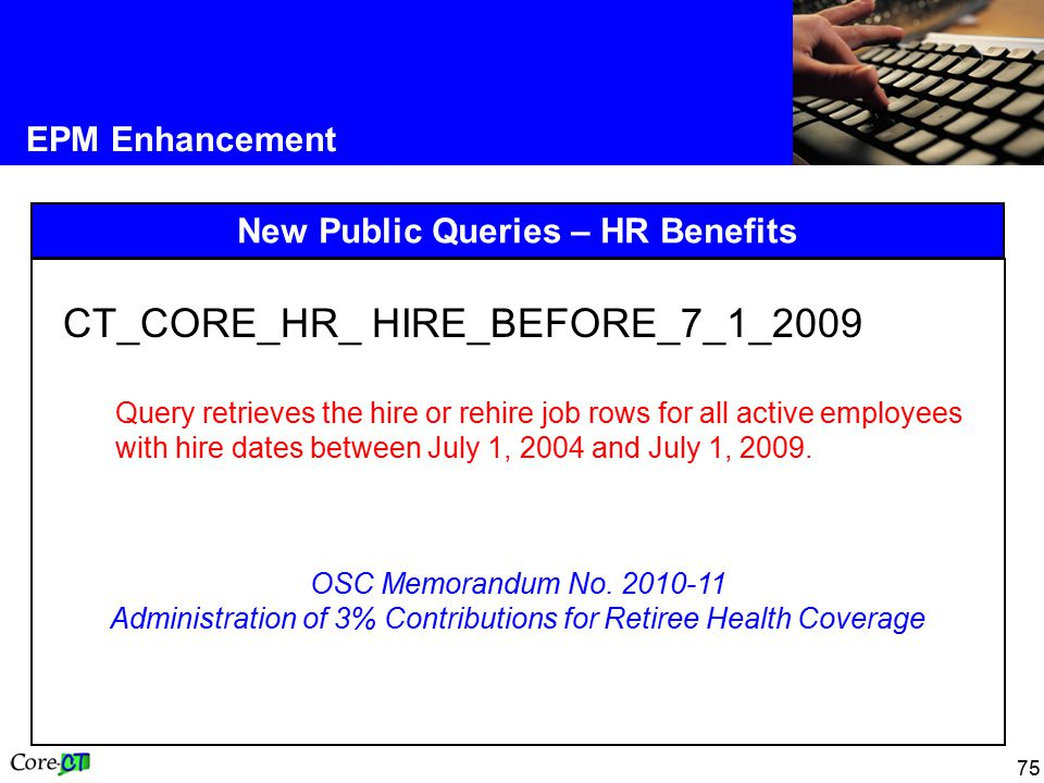 75 EPM Enhancement New Public Queries – HR Benefits CT_CORE_HR_ HIRE_BEFORE_7_1_2009 Query retrieves the hire or rehire job rows for all active employees with hire dates between July 1, 2004 and July 1, 2009.