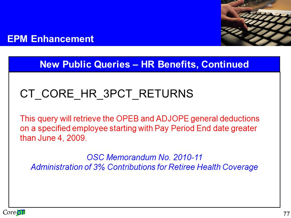 77 EPM Enhancement New Public Queries – HR Benefits, Continued CT_CORE_HR_3PCT_RETURNS This query will retrieve the OPEB and ADJOPE general deductions on a specified employee starting with Pay Period End date greater than June 4, 2009.
