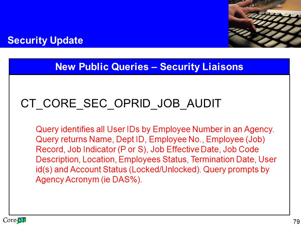 79 Security Update New Public Queries – Security Liaisons CT_CORE_SEC_OPRID_JOB_AUDIT Query identifies all User IDs by Employee Number in an Agency.