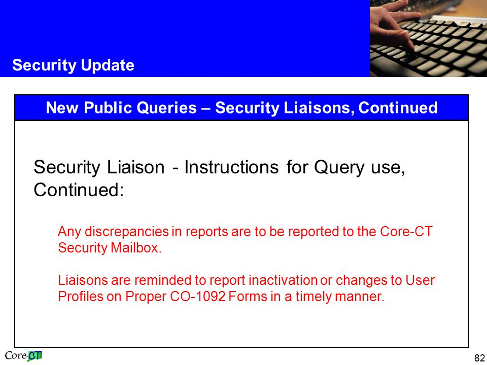 82 Security Update New Public Queries – Security Liaisons, Continued Security Liaison - Instructions for Query use, Continued: Any discrepancies in reports are to be reported to the Core-CT Security Mailbox.