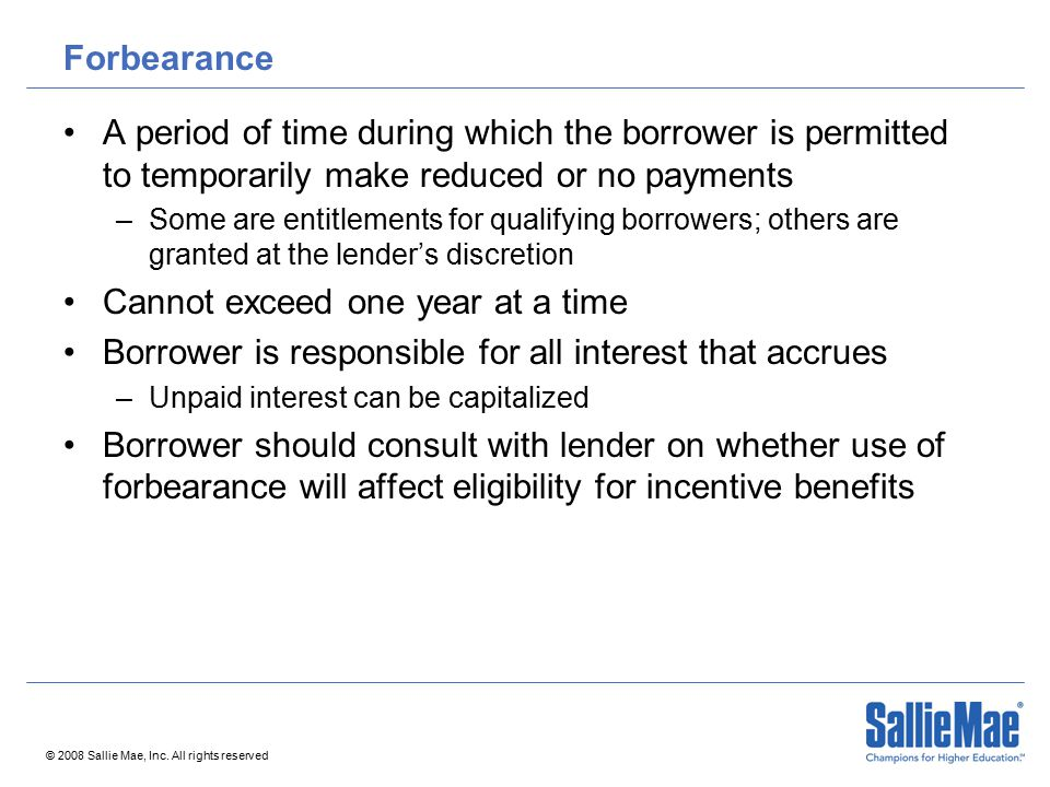 © 2008 Sallie Mae, Inc. All rights reserved Forbearance A period of time during which the borrower is permitted to temporarily make reduced or no paym