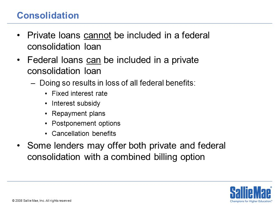 © 2008 Sallie Mae, Inc. All rights reserved Consolidation Private loans cannot be included in a federal consolidation loan Federal loans can be includ