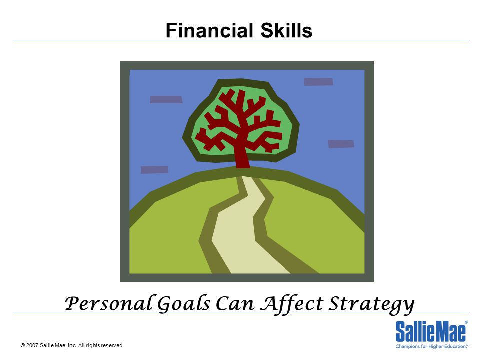 © 2007 Sallie Mae, Inc. All rights reserved Financial Skills Personal Goals Can Affect Strategy