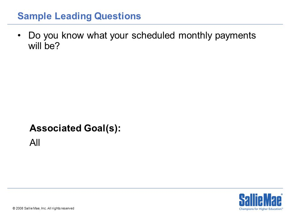 © 2008 Sallie Mae, Inc. All rights reserved Sample Leading Questions Do you know what your scheduled monthly payments will be? Associated Goal(s): All