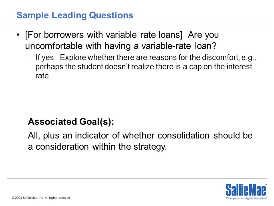 © 2008 Sallie Mae, Inc. All rights reserved Sample Leading Questions [For borrowers with variable rate loans] Are you uncomfortable with having a vari