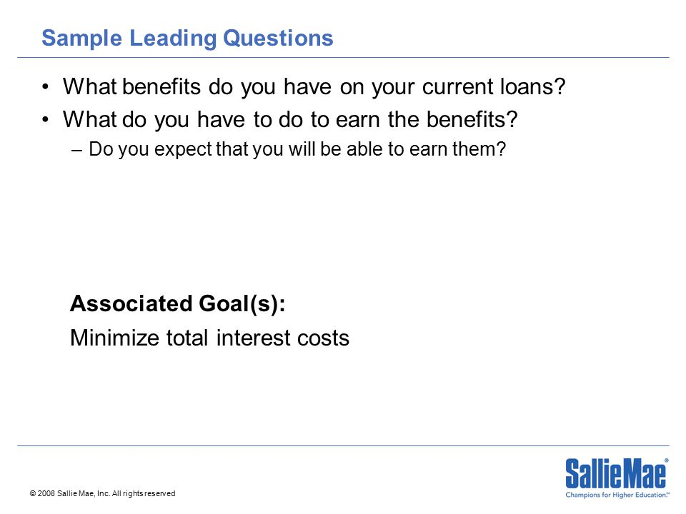 © 2008 Sallie Mae, Inc. All rights reserved Sample Leading Questions What benefits do you have on your current loans? What do you have to do to earn t