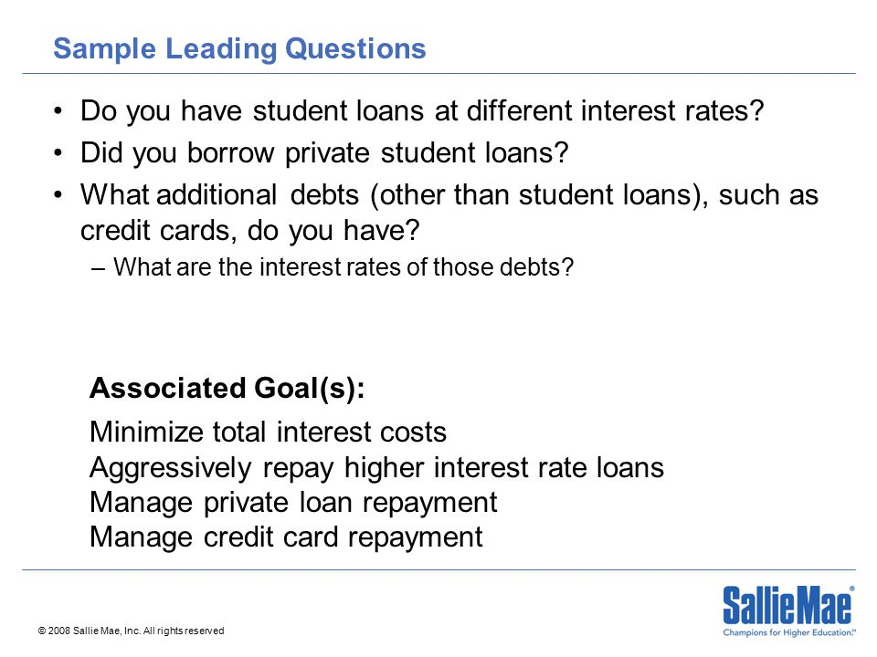 © 2008 Sallie Mae, Inc. All rights reserved Sample Leading Questions Do you have student loans at different interest rates? Did you borrow private stu