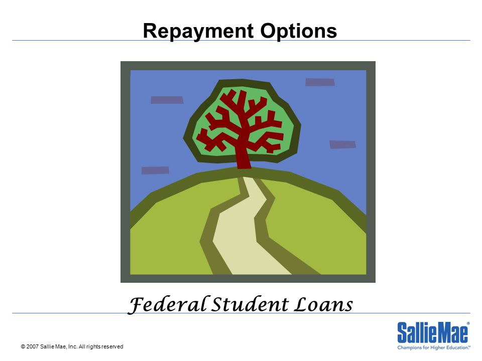 © 2007 Sallie Mae, Inc. All rights reserved Repayment Options Federal Student Loans