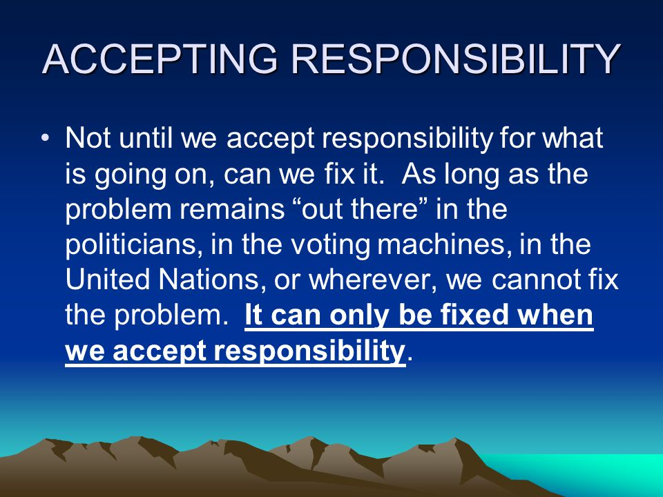 ACCEPTING RESPONSIBILITY Not until we accept responsibility for what is going on, can we fix it.