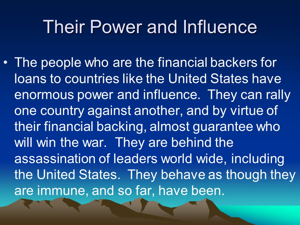 Their Power and Influence The people who are the financial backers for loans to countries like the United States have enormous power and influence.