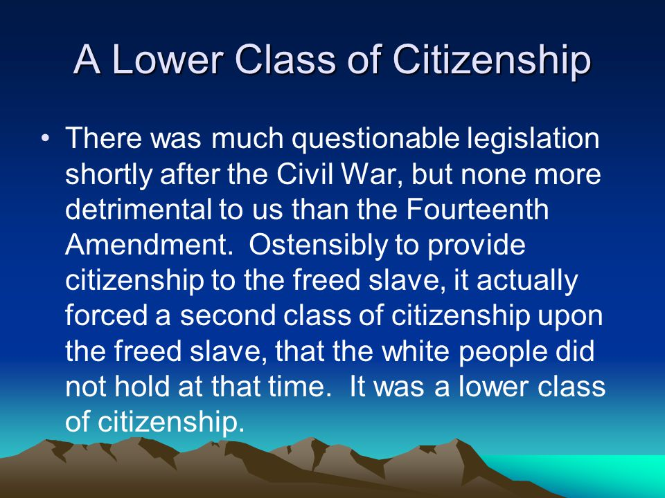 A Lower Class of Citizenship There was much questionable legislation shortly after the Civil War, but none more detrimental to us than the Fourteenth Amendment.