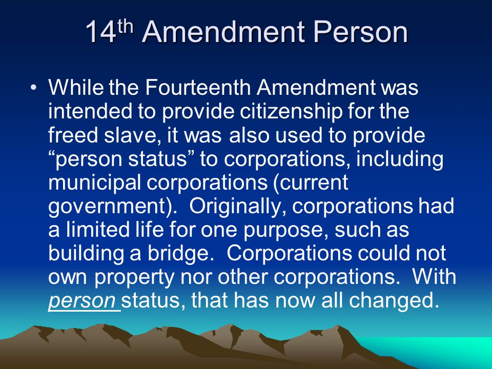14 th Amendment Person While the Fourteenth Amendment was intended to provide citizenship for the freed slave, it was also used to provide person status to corporations, including municipal corporations (current government).