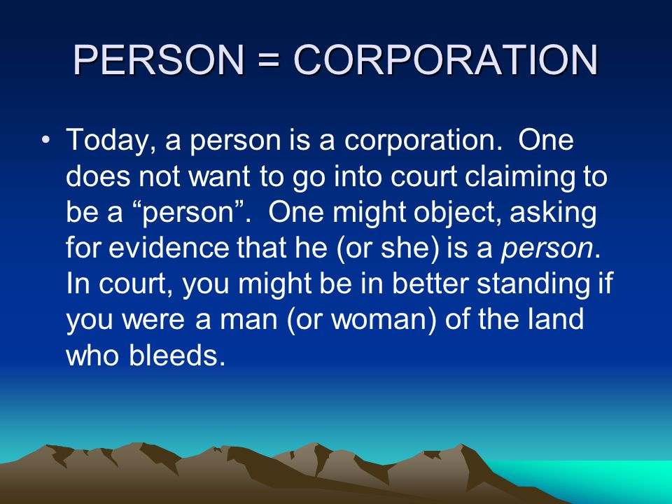 PERSON = CORPORATION Today, a person is a corporation.