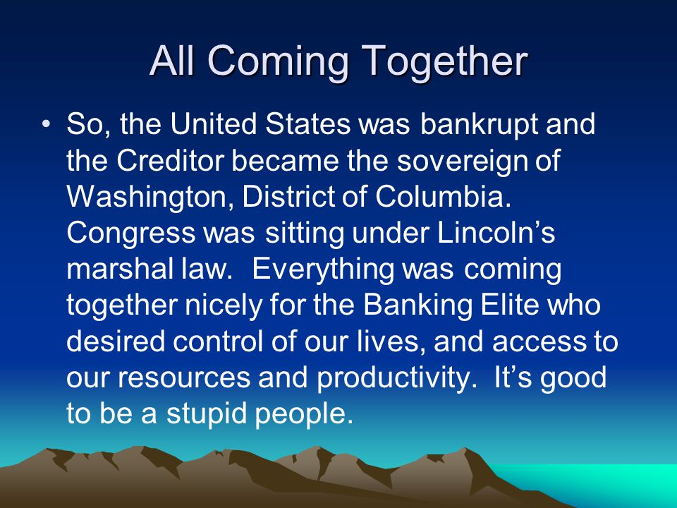 All Coming Together So, the United States was bankrupt and the Creditor became the sovereign of Washington, District of Columbia.