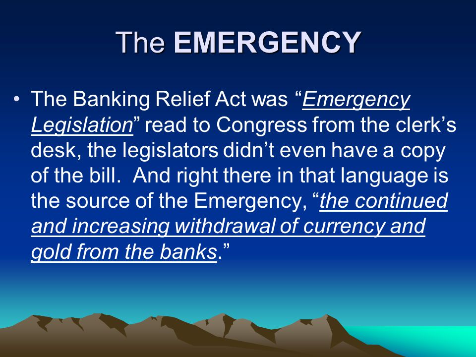 The EMERGENCY The Banking Relief Act was Emergency Legislation read to Congress from the clerk's desk, the legislators didn't even have a copy of the bill.