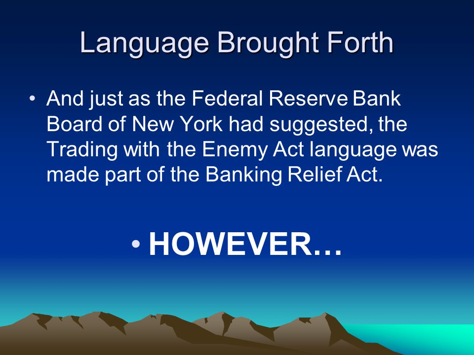 Language Brought Forth And just as the Federal Reserve Bank Board of New York had suggested, the Trading with the Enemy Act language was made part of the Banking Relief Act.